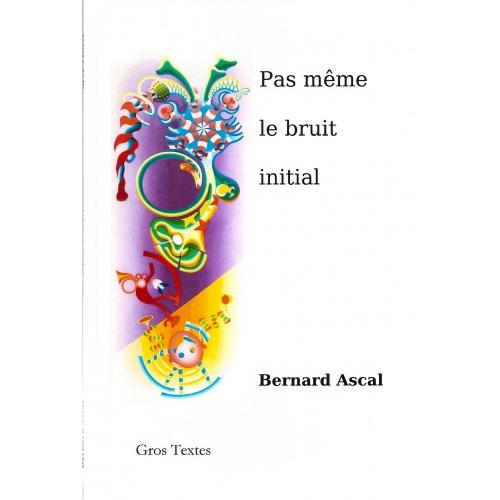 Bernard ASCAL / PAS MÊME LE BRUIT INITIAL