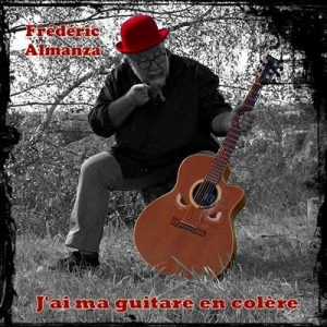 Frédéric ALMANZA / J'AI MA GUITARE EN COLERE